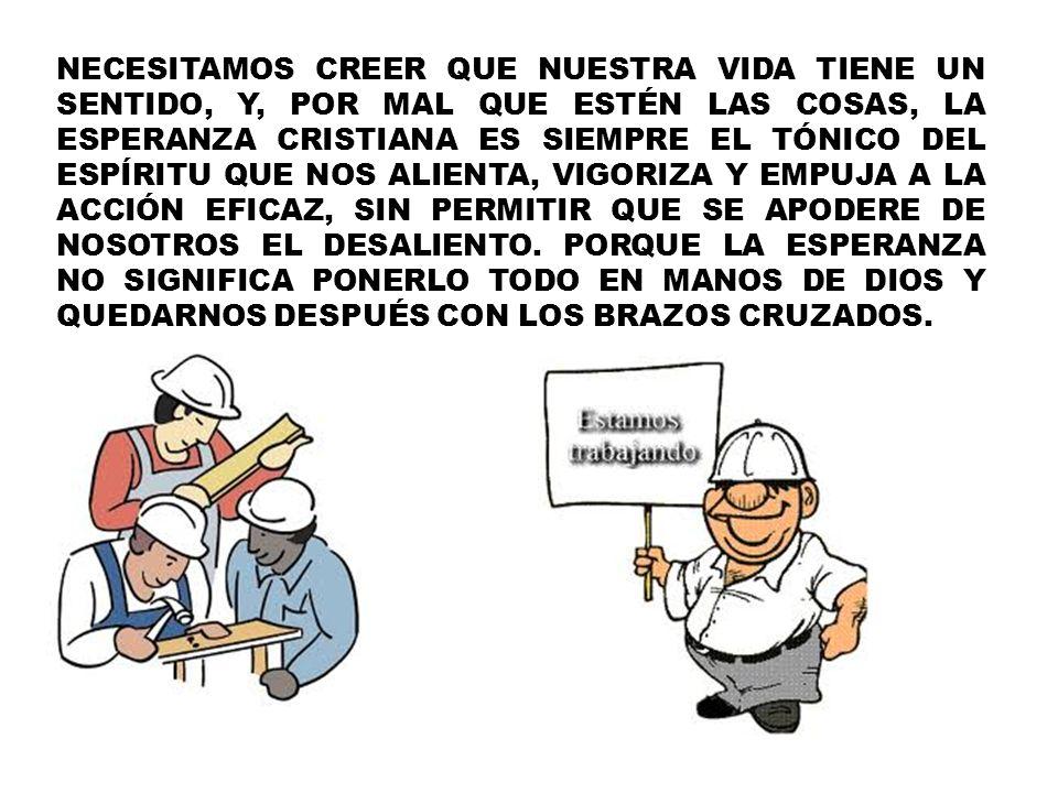 NECESITAMOS CREER QUE NUESTRA VIDA TIENE UN SENTIDO, Y, POR MAL QUE ESTÉN LAS COSAS, LA ESPERANZA CRISTIANA ES SIEMPRE EL TÓNICO DEL ESPÍRITU QUE NOS