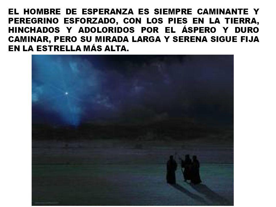 EL HOMBRE DE ESPERANZA ES SIEMPRE CAMINANTE Y PEREGRINO ESFORZADO, CON LOS PIES EN LA TIERRA, HINCHADOS Y ADOLORIDOS POR EL ÁSPERO Y DURO CAMINAR, PER