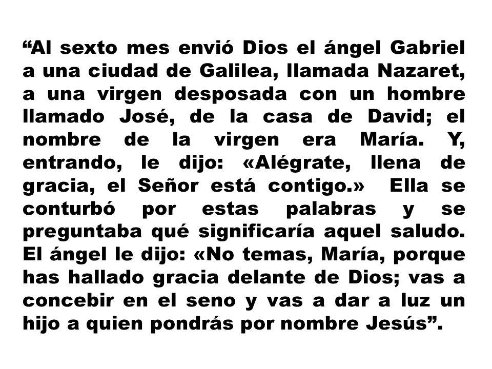 Al sexto mes envió Dios el ángel Gabriel a una ciudad de Galilea, llamada Nazaret, a una virgen desposada con un hombre llamado José, de la casa de Da