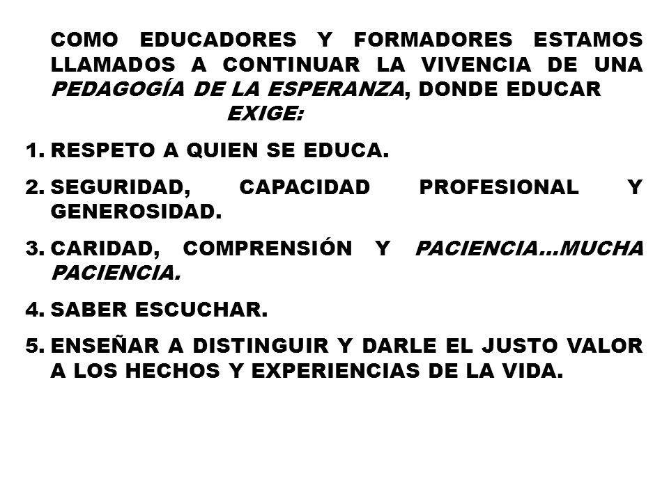 COMO EDUCADORES Y FORMADORES ESTAMOS LLAMADOS A CONTINUAR LA VIVENCIA DE UNA PEDAGOGÍA DE LA ESPERANZA, DONDE EDUCAR EXIGE: 1.RESPETO A QUIEN SE EDUCA