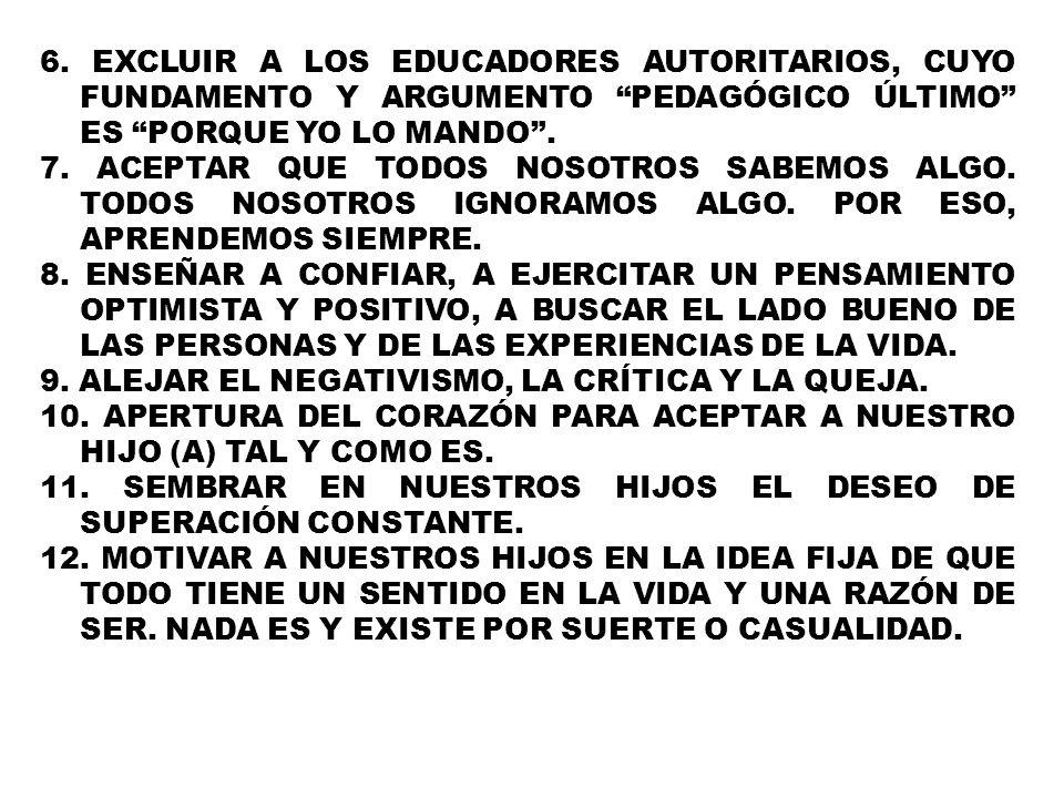 6. EXCLUIR A LOS EDUCADORES AUTORITARIOS, CUYO FUNDAMENTO Y ARGUMENTO PEDAGÓGICO ÚLTIMO ES PORQUE YO LO MANDO. 7. ACEPTAR QUE TODOS NOSOTROS SABEMOS A