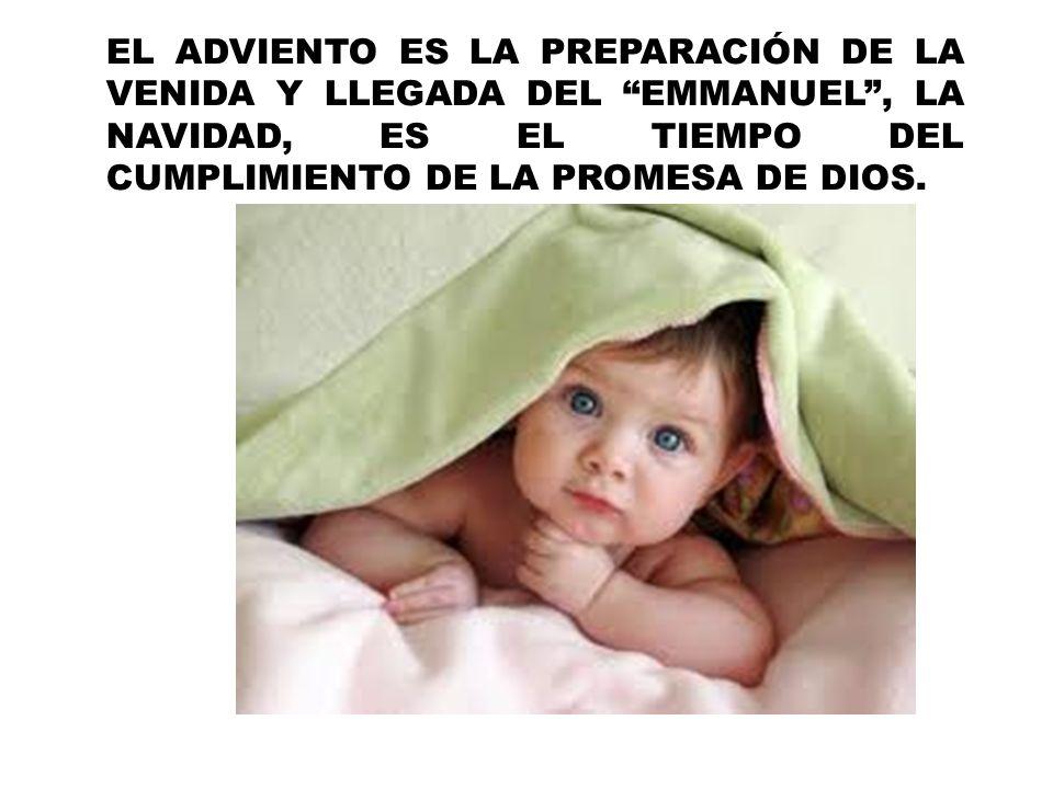 EL ADVIENTO ES LA PREPARACIÓN DE LA VENIDA Y LLEGADA DEL EMMANUEL, LA NAVIDAD, ES EL TIEMPO DEL CUMPLIMIENTO DE LA PROMESA DE DIOS.