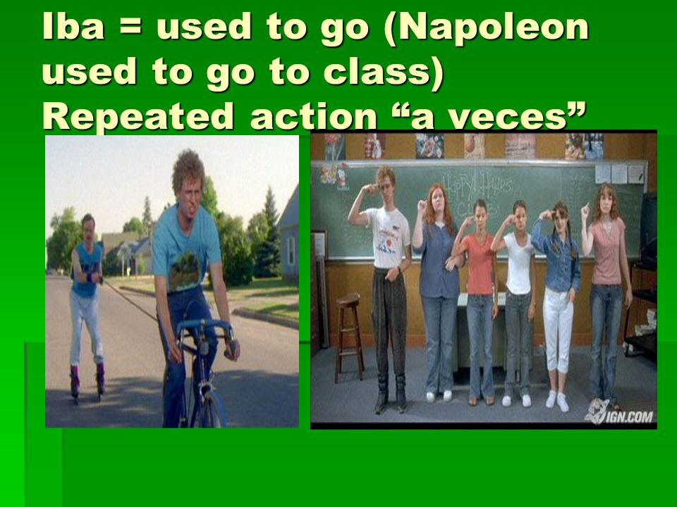 Iba = used to go (Napoleon used to go to class) Repeated action a veces