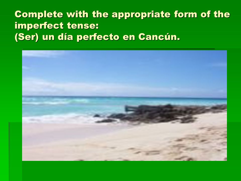 Complete with the appropriate form of the imperfect tense: (Ser) un día perfecto en Cancún.