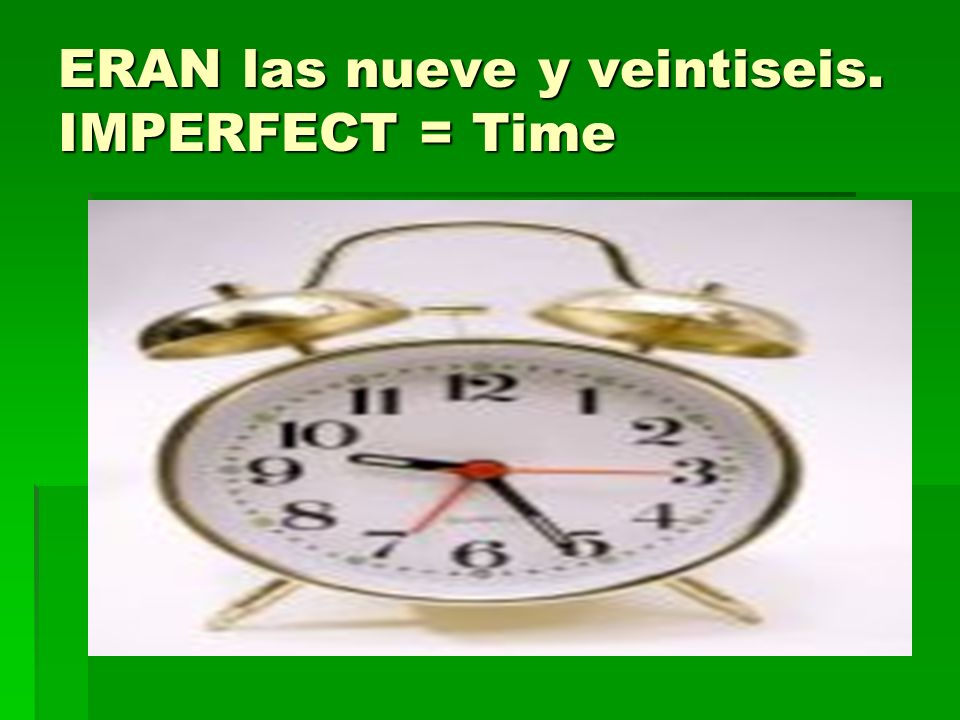 ERAN las nueve y veintiseis. IMPERFECT = Time