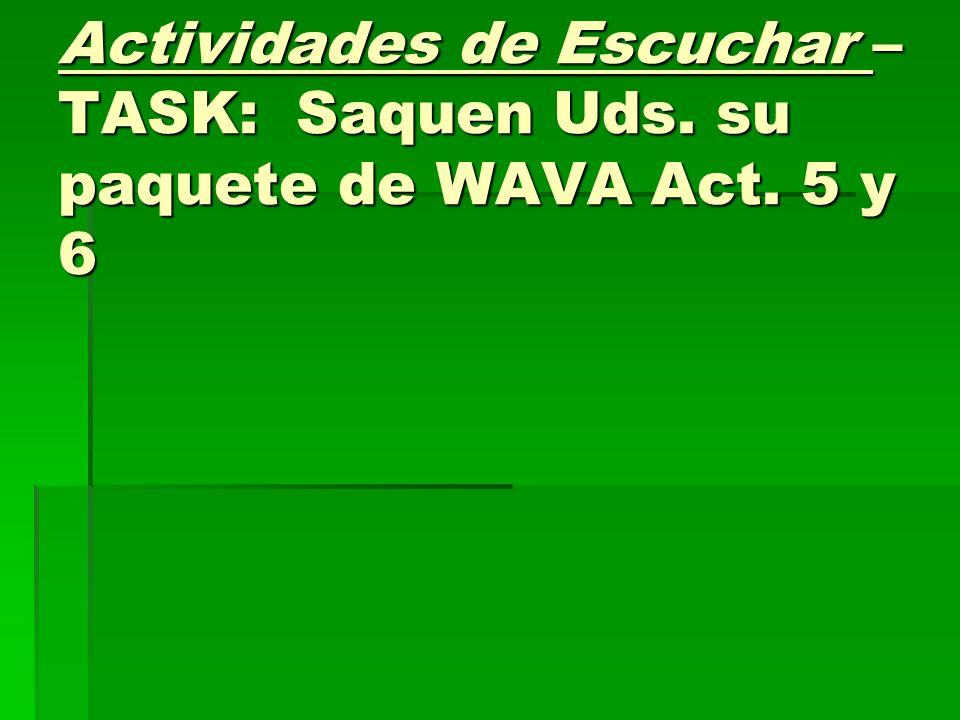 Actividades de Escuchar – TASK: Saquen Uds. su paquete de WAVA Act. 5 y 6