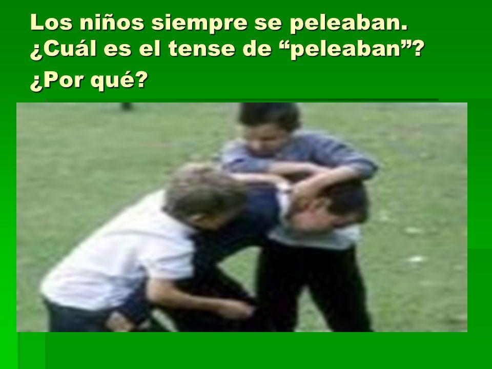 Los niños siempre se peleaban. ¿Cuál es el tense de peleaban? ¿Por qué?