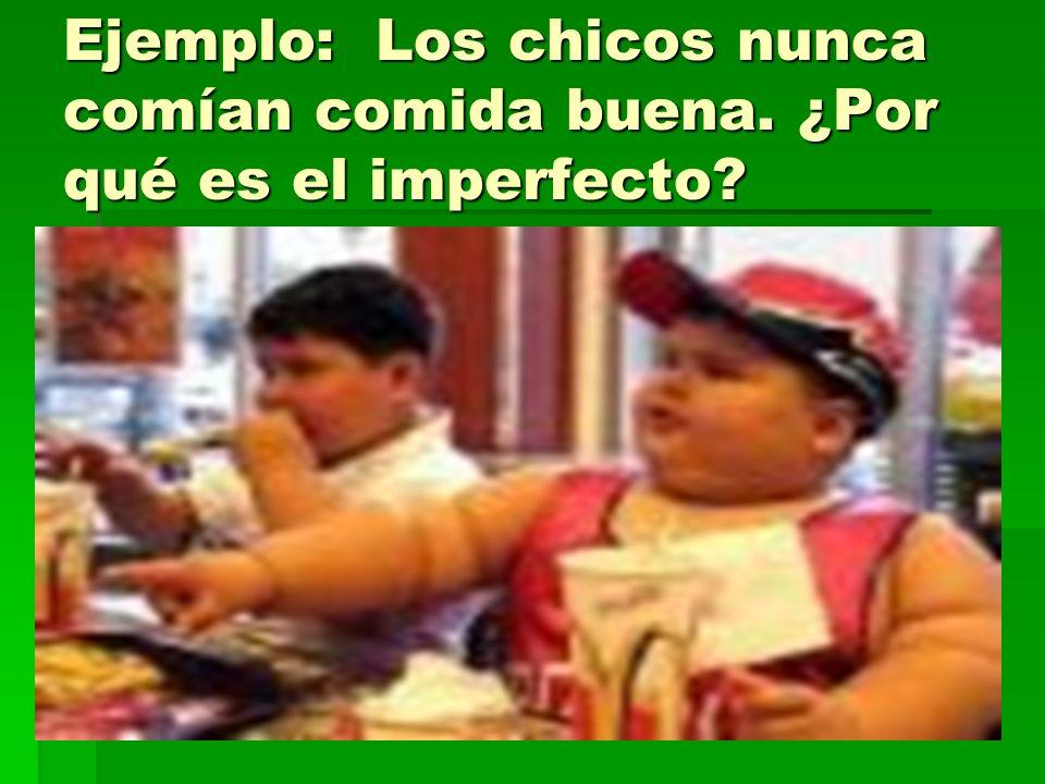 Ejemplo: Los chicos nunca comían comida buena. ¿Por qué es el imperfecto?