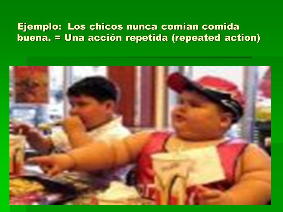 Ejemplo: Los chicos nunca comían comida buena. = Una acción repetida (repeated action)