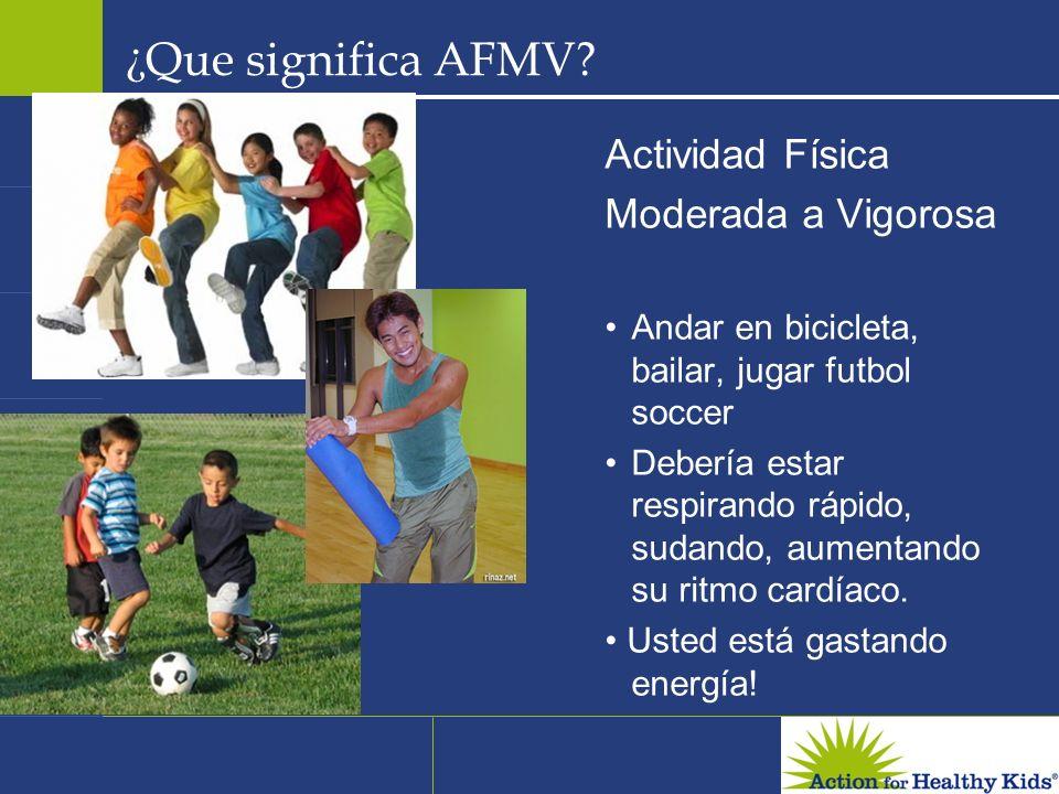 ¿ Que significa AFMV? Actividad Física Moderada a Vigorosa Andar en bicicleta, bailar, jugar futbol soccer Debería estar respirando rápido, sudando, a