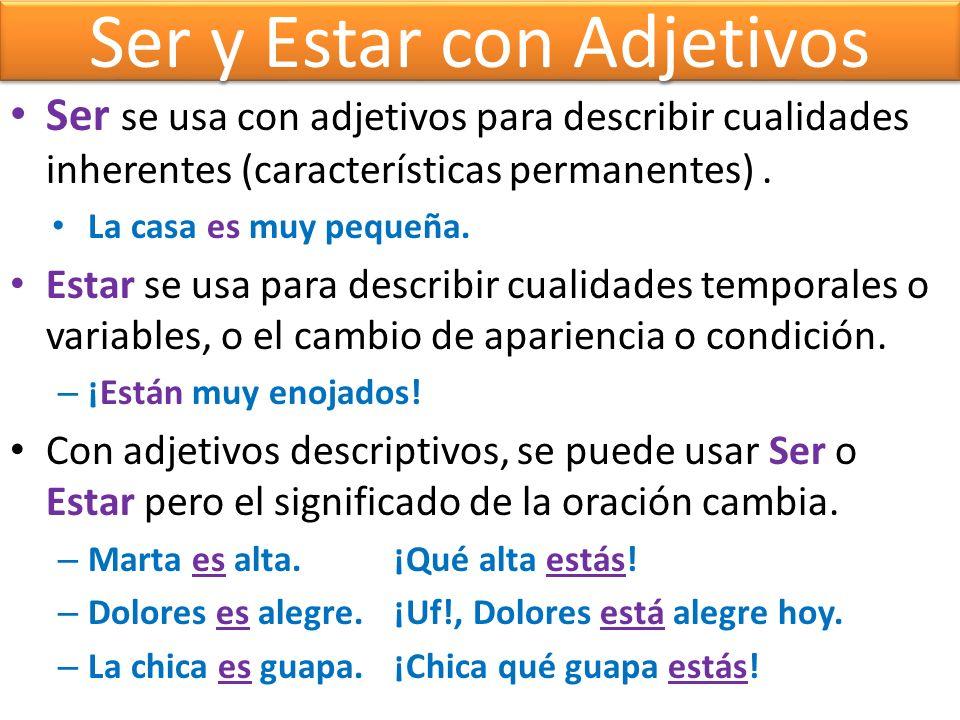Ser y Estar con Adjetivos Ser se usa con adjetivos para describir cualidades inherentes (características permanentes). La casa es muy pequeña. Estar s
