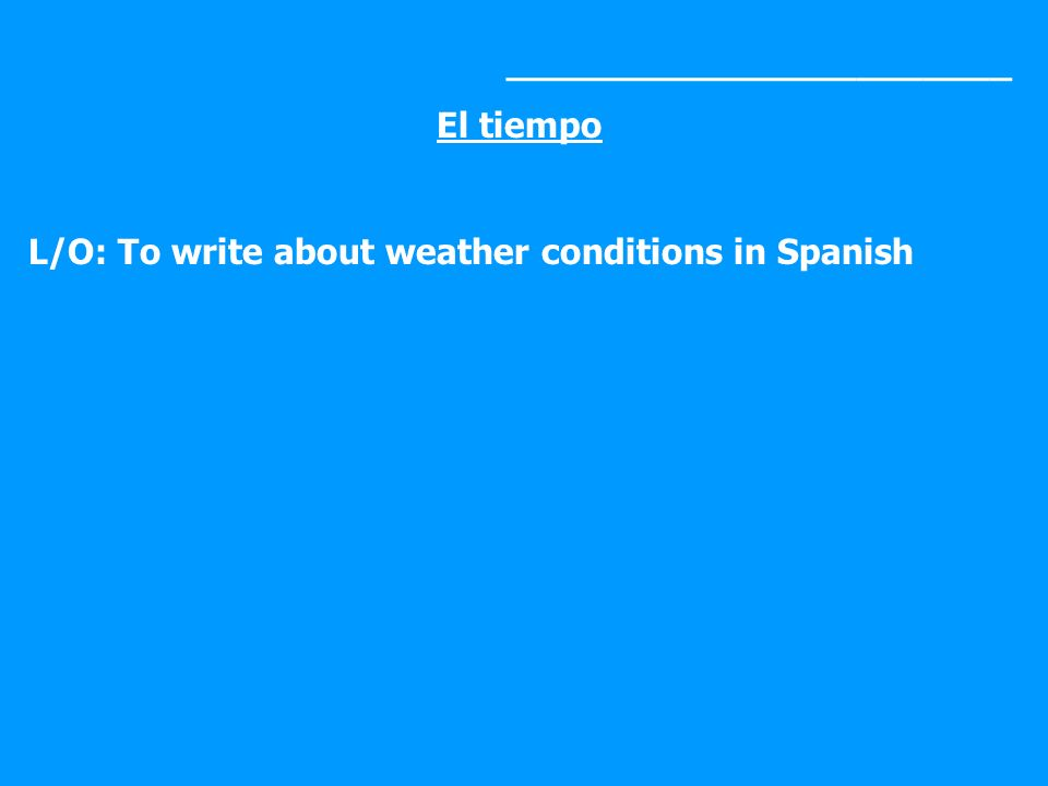 _______________________ El tiempo L/O: To write about weather conditions in Spanish