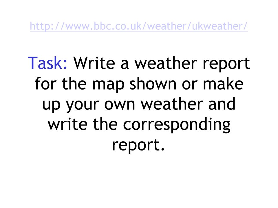 http://www.bbc.co.uk/weather/ukweather/ http://www.bbc.co.uk/weather/ukweather/ Task: Write a weather report for the map shown or make up your own weather and write the corresponding report.