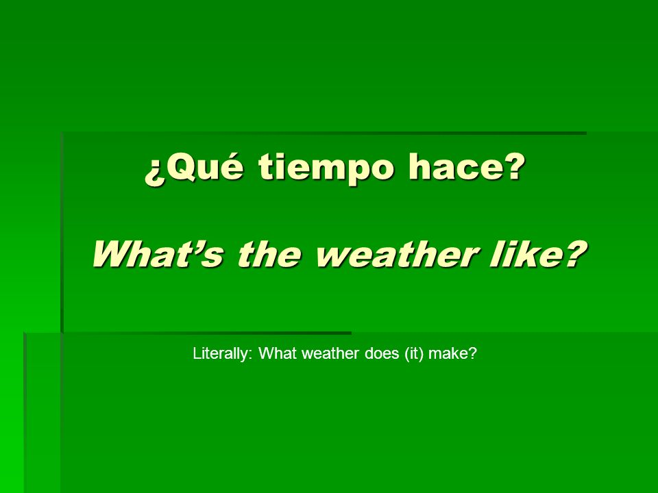 ¿Qué tiempo hace? Whats the weather like? Literally: What weather does (it) make?