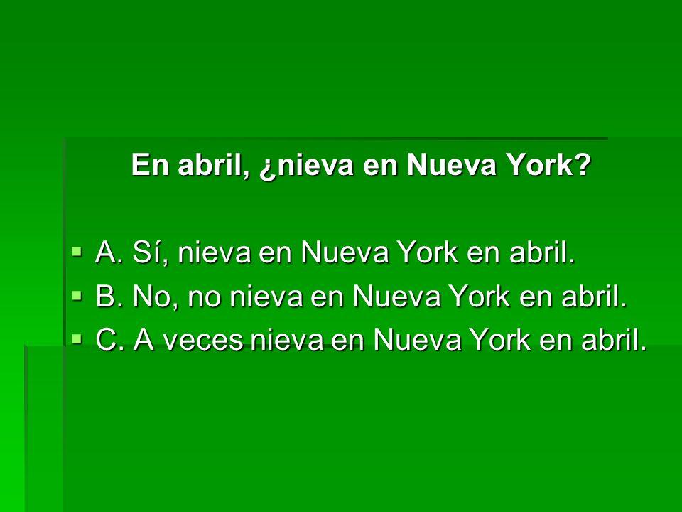 En abril, ¿nieva en Nueva York? A. Sí, nieva en Nueva York en abril. A. Sí, nieva en Nueva York en abril. B. No, no nieva en Nueva York en abril. B. N