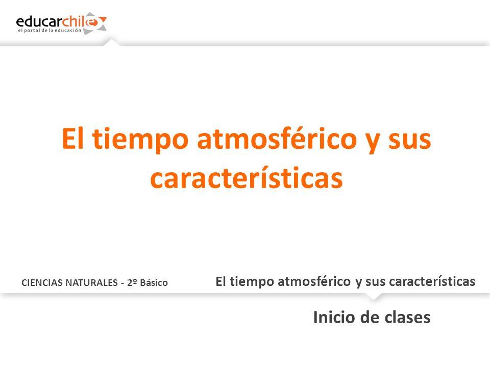 CIENCIAS NATURALES - 2º Básico El tiempo atmosférico y sus características Inicio de clases El tiempo atmosférico y sus características