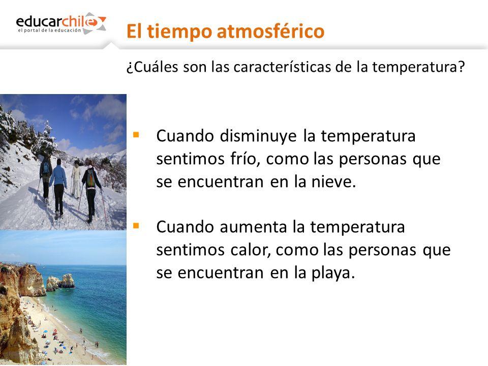 ¿Cuáles son las características de la temperatura? Cuando disminuye la temperatura sentimos frío, como las personas que se encuentran en la nieve. Cua
