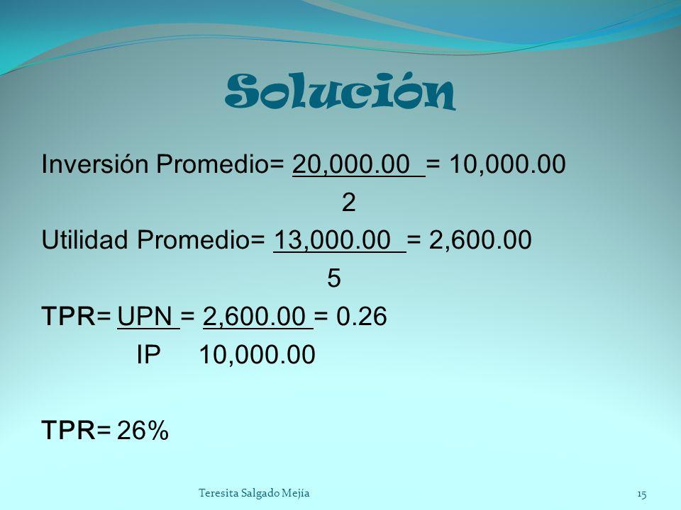 Solución Inversión Promedio= 20,000.00 = 10,000.00 2 Utilidad Promedio= 13,000.00 = 2,600.00 5 TPR= UPN = 2,600.00 = 0.26 IP 10,000.00 TPR= 26% 15Tere