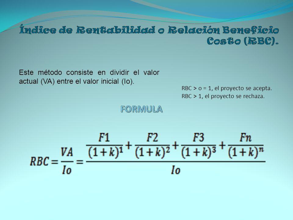 RBC > o = 1, el proyecto se acepta. RBC > 1, el proyecto se rechaza. Este método consiste en dividir el valor actual (VA) entre el valor inicial (Io).