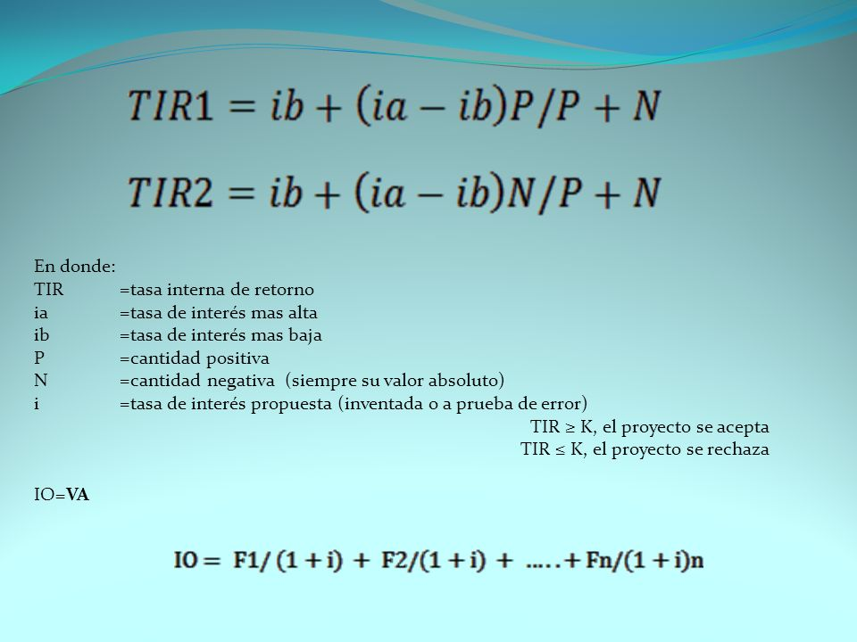 En donde: TIR=tasa interna de retorno ia=tasa de interés mas alta ib=tasa de interés mas baja P=cantidad positiva N=cantidad negativa (siempre su valo