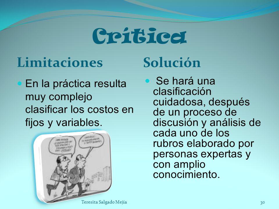 Crítica Limitaciones Solución En la práctica resulta muy complejo clasificar los costos en fijos y variables. Se hará una clasificación cuidadosa, des