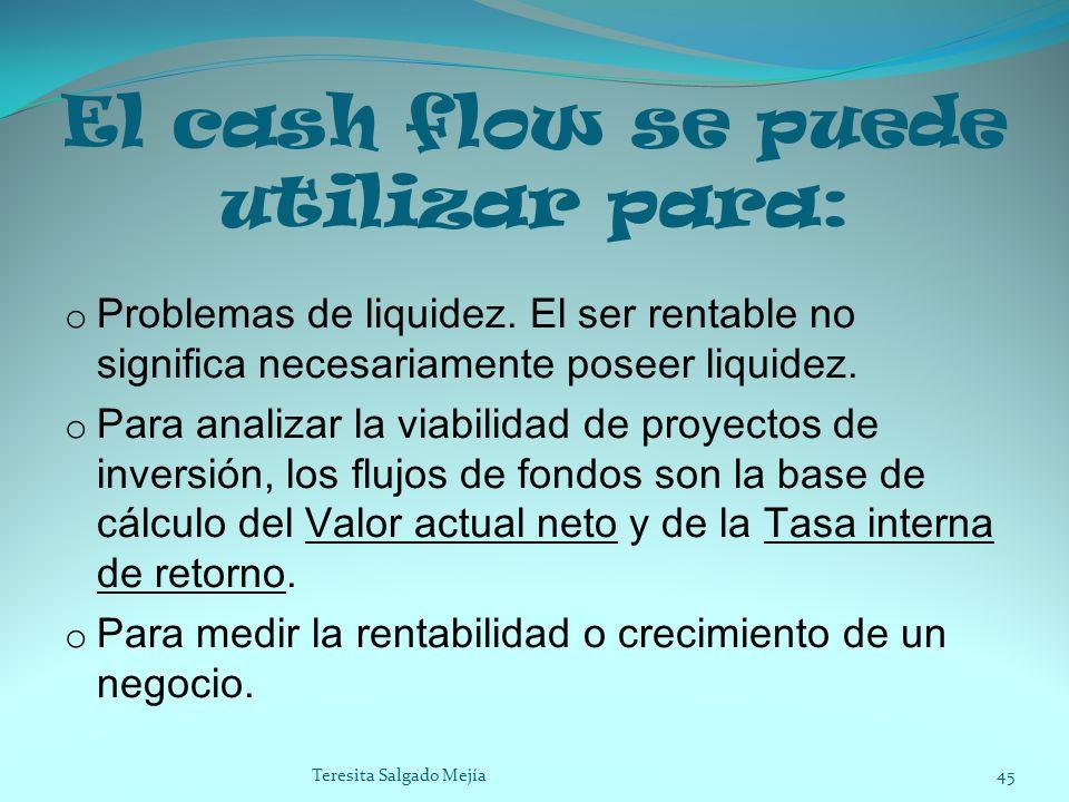 El cash flow se puede utilizar para: o Problemas de liquidez. El ser rentable no significa necesariamente poseer liquidez. o Para analizar la viabilid