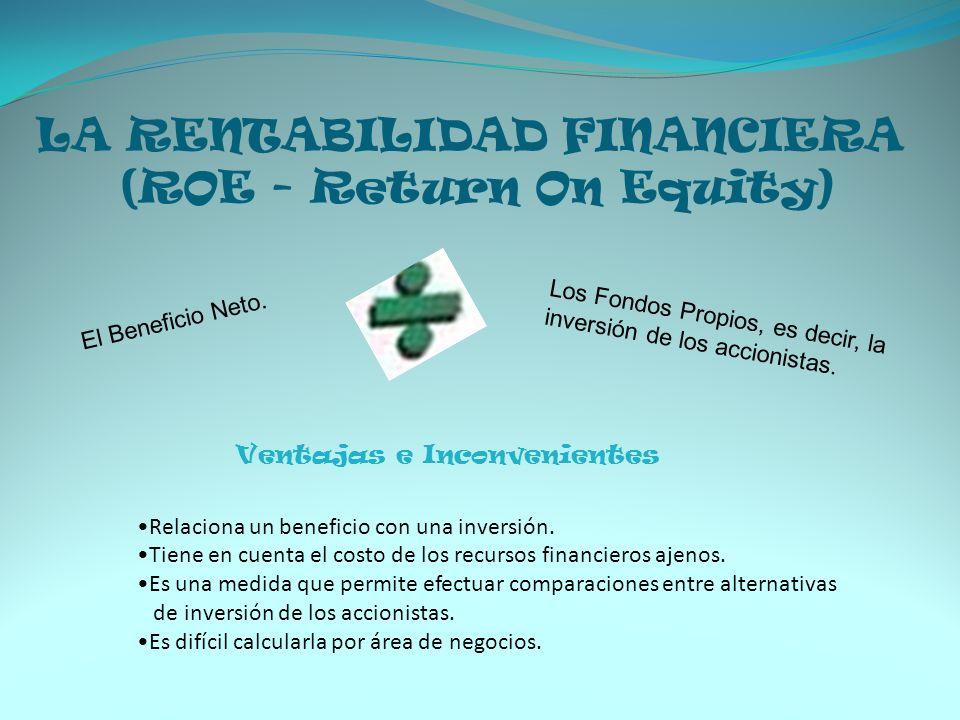LA RENTABILIDAD FINANCIERA (ROE - Return On Equity) El Beneficio Neto. Los Fondos Propios, es decir, la inversión de los accionistas. Ventajas e Incon