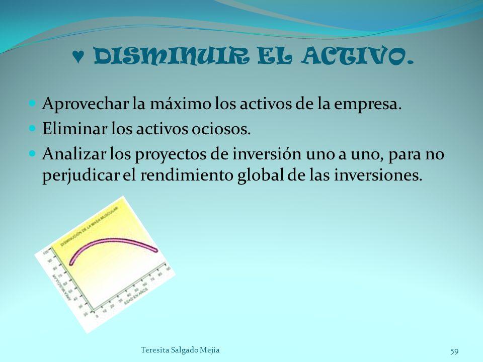 DISMINUIR EL ACTIVO. Aprovechar la máximo los activos de la empresa. Eliminar los activos ociosos. Analizar los proyectos de inversión uno a uno, para