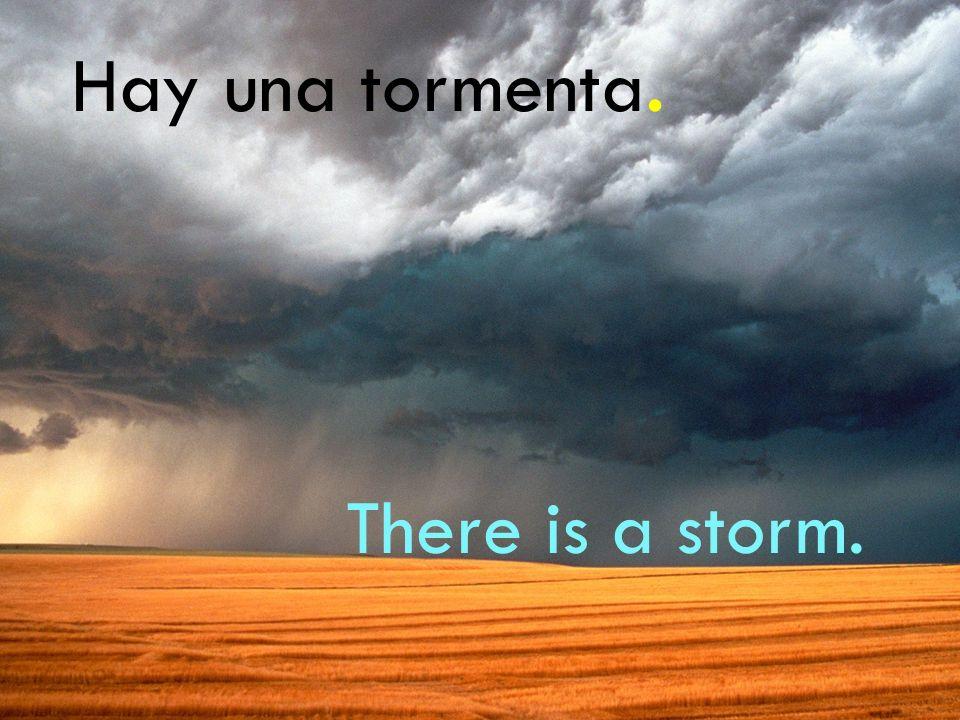 Hay una tormenta. There is a storm.