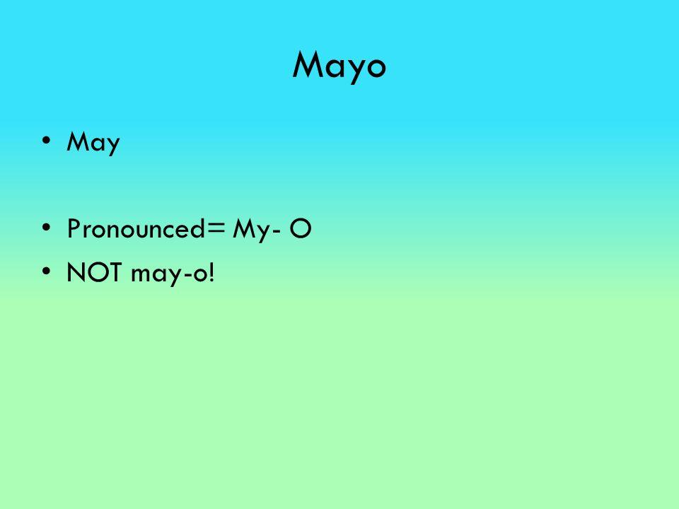 Mayo May Pronounced= My- O NOT may-o!