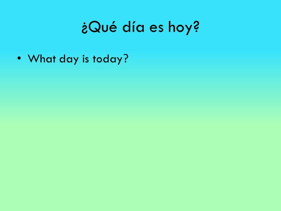 ¿Qué día es hoy? What day is today ?