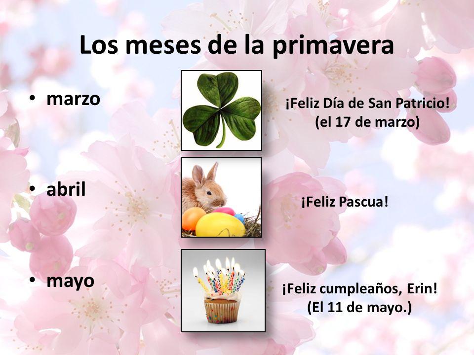 Los meses de la primavera marzo abril mayo ¡Feliz Día de San Patricio! (el 17 de marzo) ¡Feliz cumpleaños, Erin! (El 11 de mayo.) ¡Feliz Pascua!