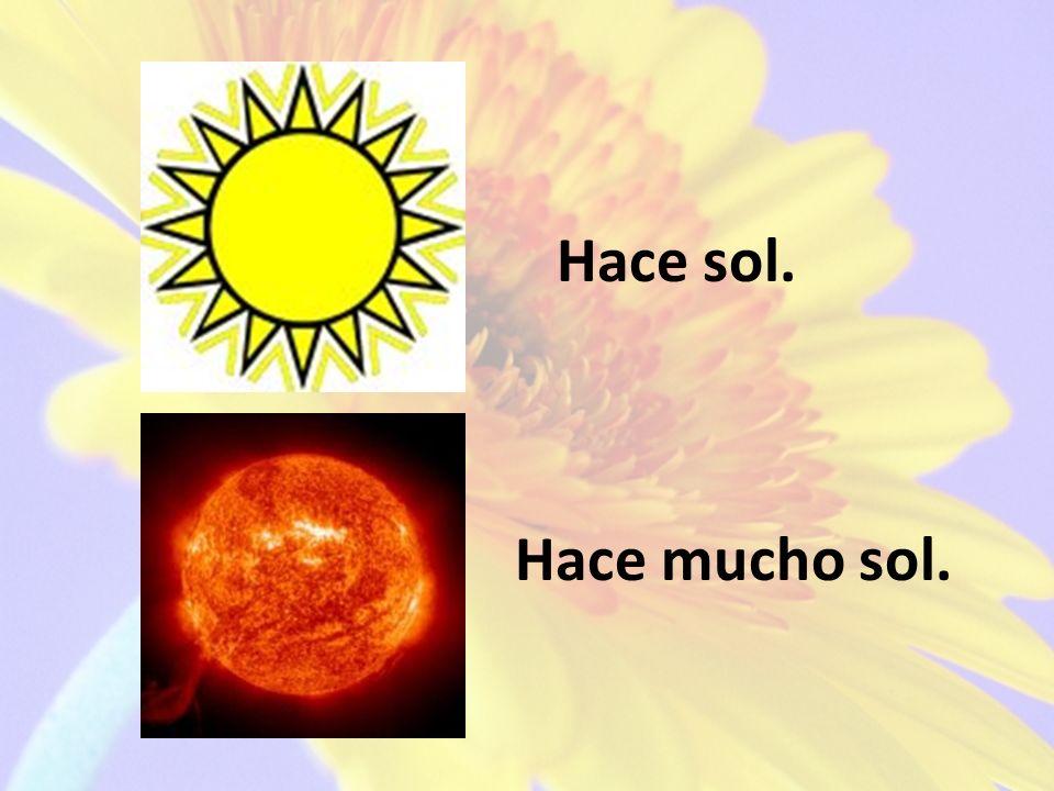 Hace sol. Hace mucho sol.