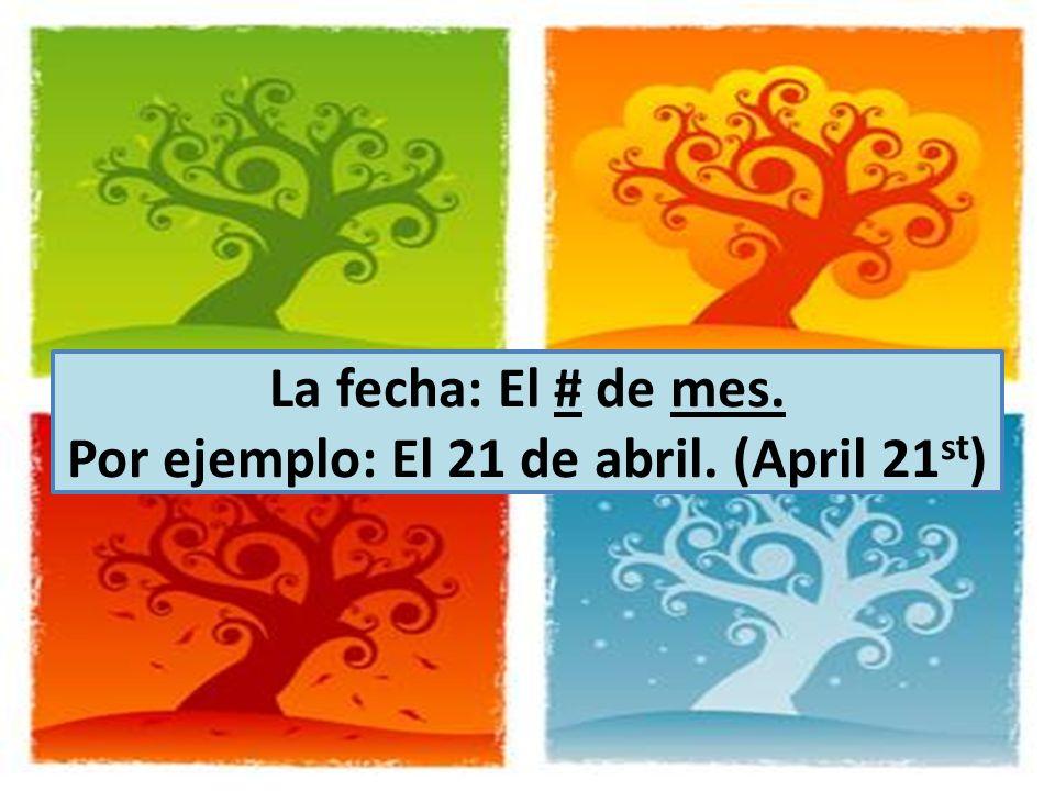 La fecha: El # de mes. Por ejemplo: El 21 de abril. (April 21 st )