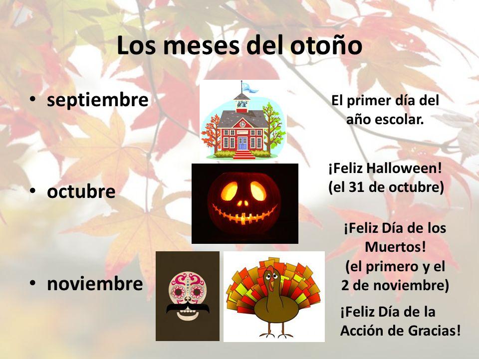 Los meses del otoño septiembre octubre noviembre El primer día del año escolar. ¡Feliz Halloween! (el 31 de octubre) ¡Feliz Día de la Acción de Gracia
