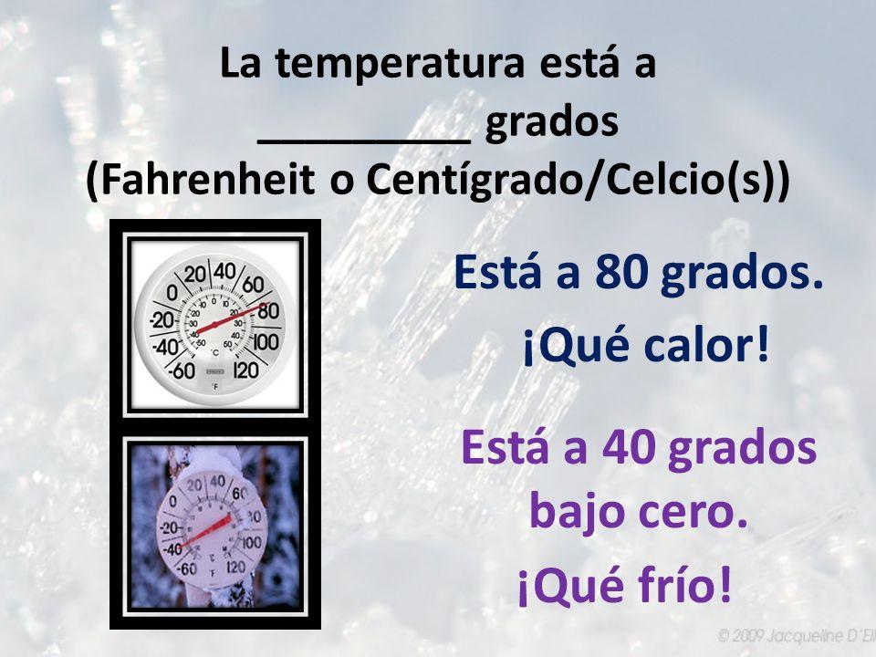 La temperatura está a _________ grados (Fahrenheit o Centígrado/Celcio(s)) Está a 40 grados bajo cero. ¡Qué frío! Está a 80 grados. ¡Qué calor!
