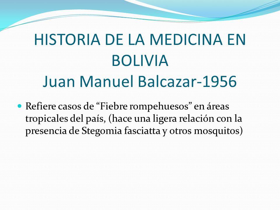 HISTORIA DE LA MEDICINA EN BOLIVIA Juan Manuel Balcazar-1956 Refiere casos de Fiebre rompehuesos en áreas tropicales del país, (hace una ligera relaci