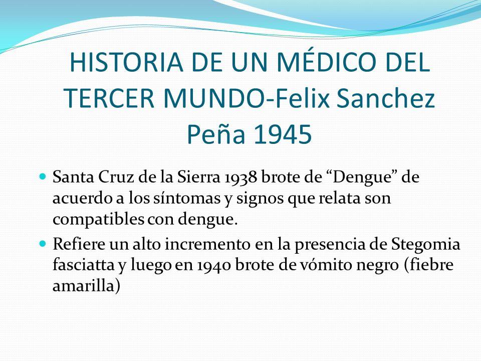 HISTORIA DE UN MÉDICO DEL TERCER MUNDO-Felix Sanchez Peña 1945 Santa Cruz de la Sierra 1938 brote de Dengue de acuerdo a los síntomas y signos que rel
