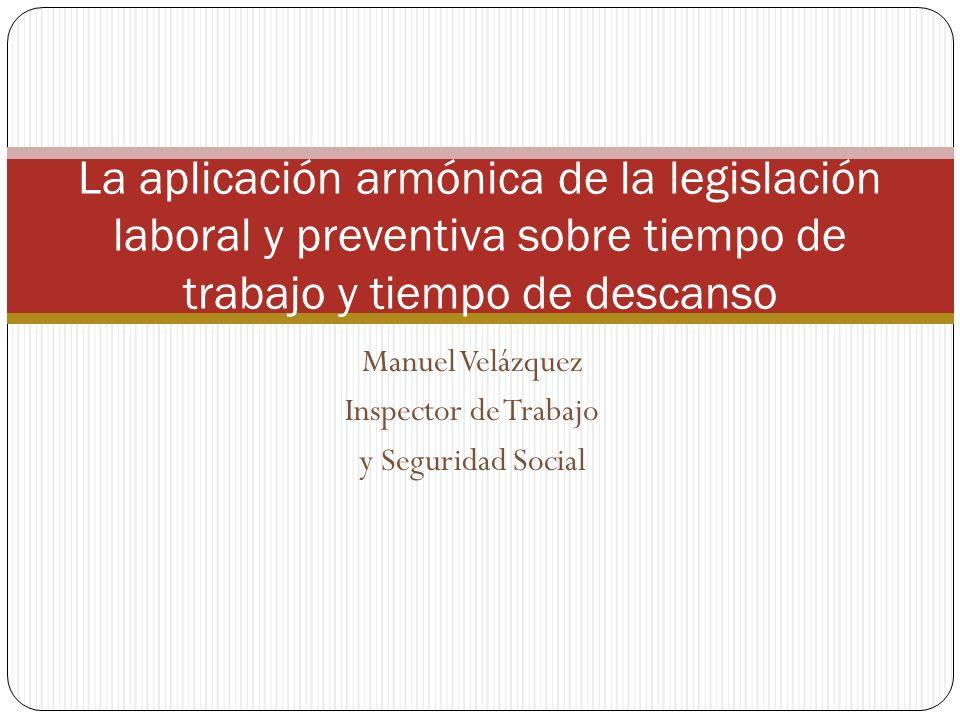 Manuel Velázquez Inspector de Trabajo y Seguridad Social La aplicación armónica de la legislación laboral y preventiva sobre tiempo de trabajo y tiemp