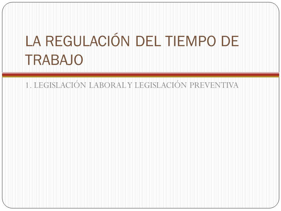 LA REGULACIÓN DEL TIEMPO DE TRABAJO 1. LEGISLACIÓN LABORAL Y LEGISLACIÓN PREVENTIVA