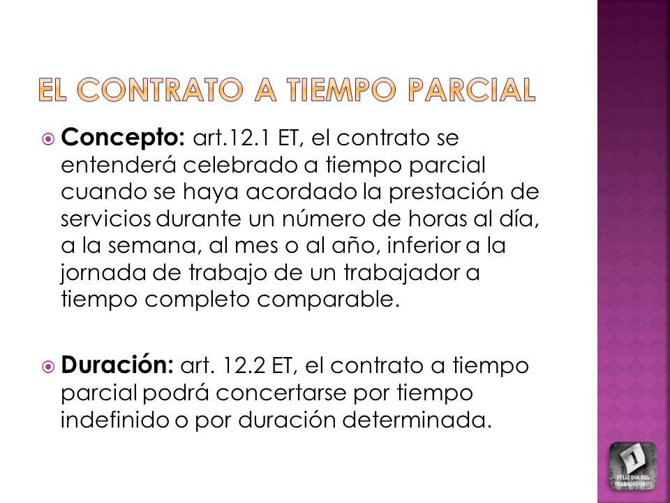 Concepto: art.12.1 ET, el contrato se entenderá celebrado a tiempo parcial cuando se haya acordado la prestación de servicios durante un número de horas al día, a la semana, al mes o al año, inferior a la jornada de trabajo de un trabajador a tiempo completo comparable.