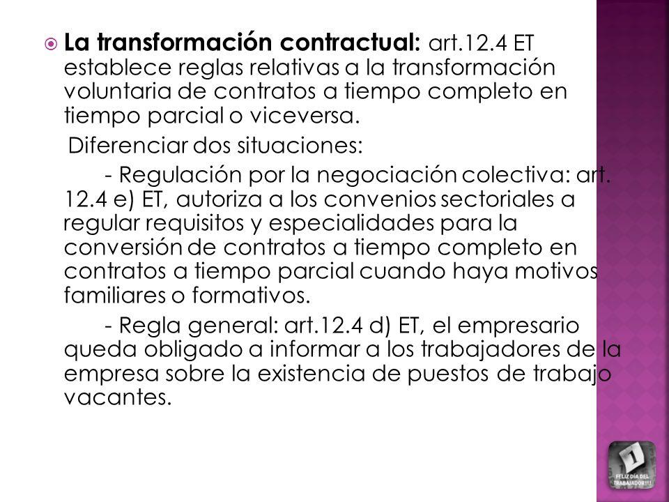 La transformación contractual: art.12.4 ET establece reglas relativas a la transformación voluntaria de contratos a tiempo completo en tiempo parcial o viceversa.