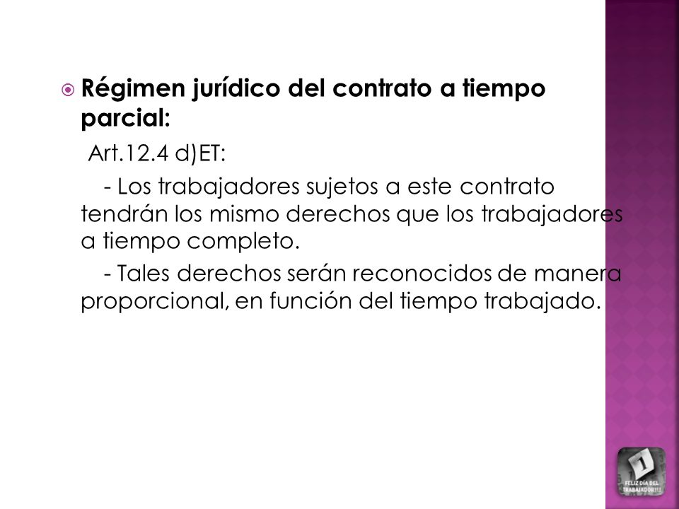 Régimen jurídico del contrato a tiempo parcial: Art.12.4 d)ET: - Los trabajadores sujetos a este contrato tendrán los mismo derechos que los trabajadores a tiempo completo.