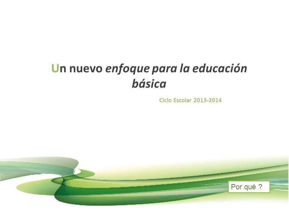 Un nuevo enfoque para la educación básica Ciclo Escolar 2013-2014 Por qué ?