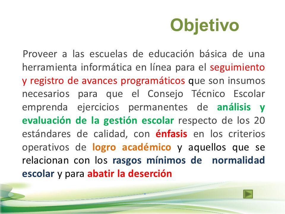 Objetivo Proveer a las escuelas de educación básica de una herramienta informática en línea para el seguimiento y registro de avances programáticos qu