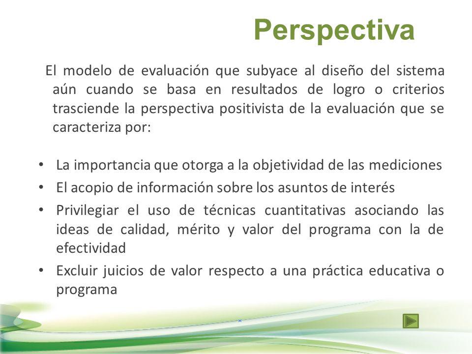 Perspectiva El modelo de evaluación que subyace al diseño del sistema aún cuando se basa en resultados de logro o criterios trasciende la perspectiva