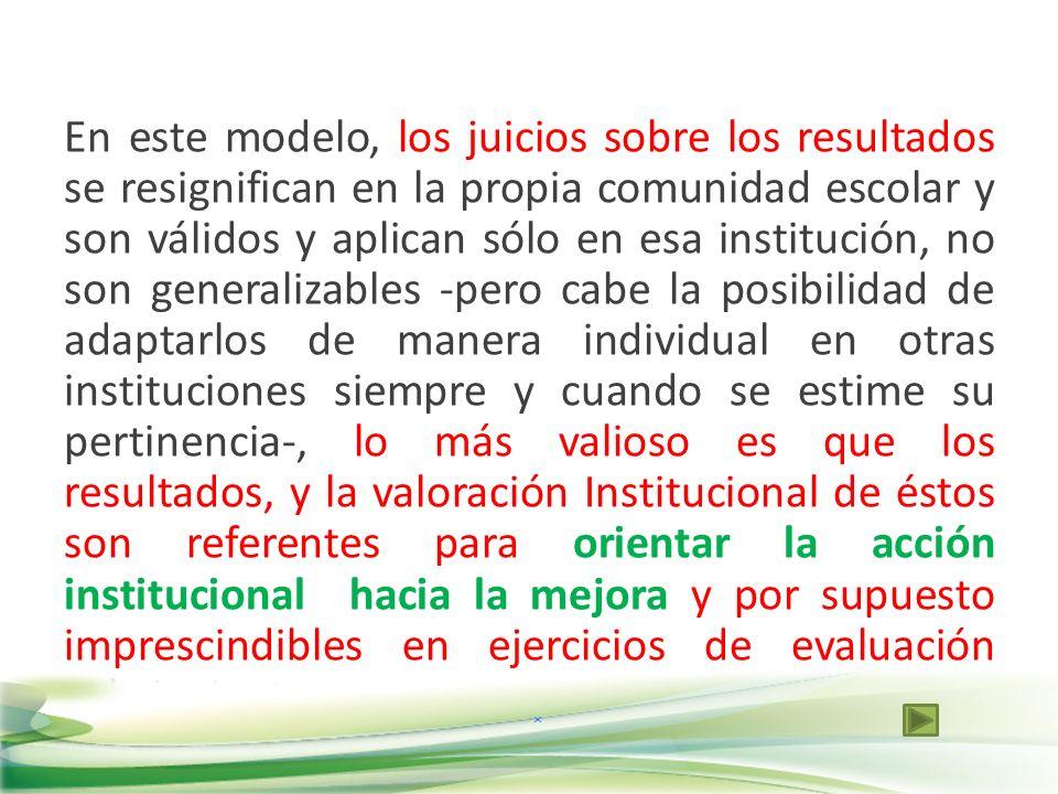 En este modelo, los juicios sobre los resultados se resignifican en la propia comunidad escolar y son válidos y aplican sólo en esa institución, no so