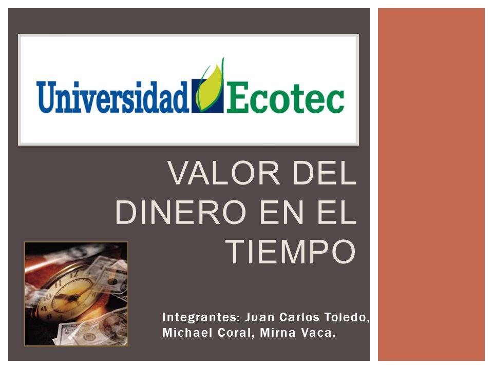 Integrantes: Juan Carlos Toledo, Michael Coral, Mirna Vaca. VALOR DEL DINERO EN EL TIEMPO
