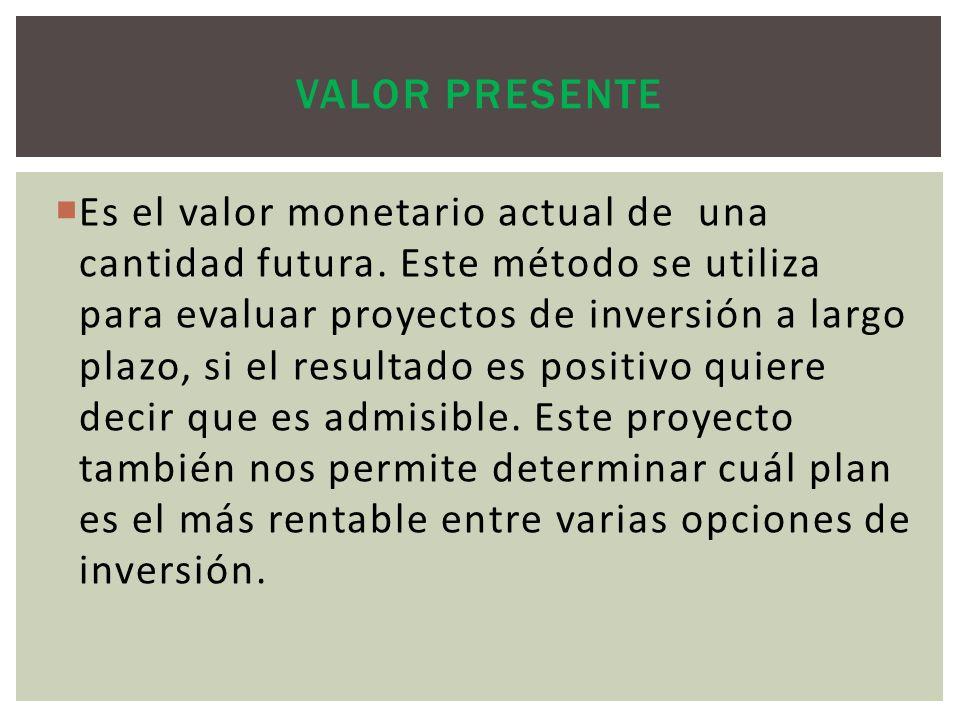 Es el valor monetario actual de una cantidad futura. Este método se utiliza para evaluar proyectos de inversión a largo plazo, si el resultado es posi