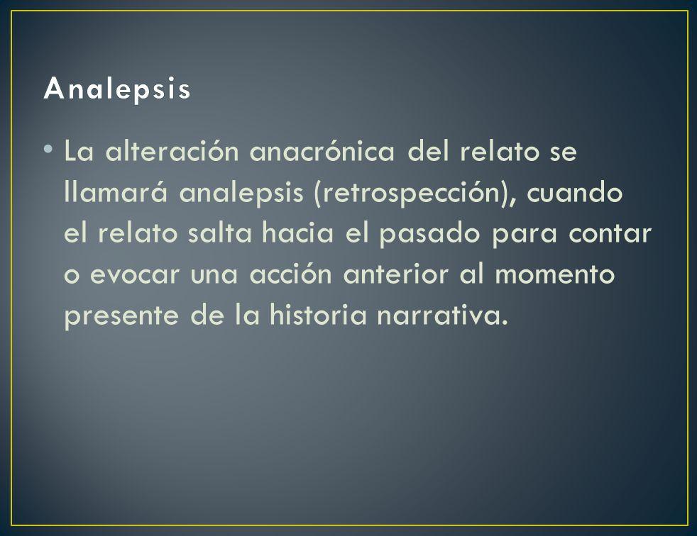 La alteración anacrónica del relato se llamará analepsis (retrospección), cuando el relato salta hacia el pasado para contar o evocar una acción anter